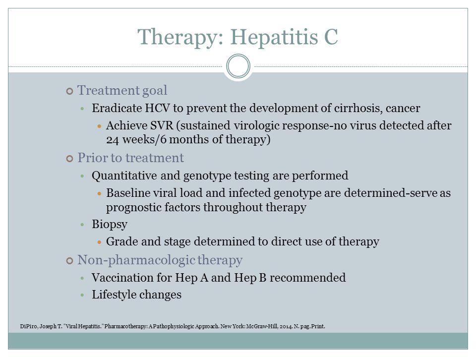 Therapy: Hepatitis C Current available therapies: Standard therapy Peg-interferon PLUS Ribavirin PLUS (If genotype 1 HCV) Protease inhibitors boceprevir or telaprevir DiPiro, Joseph T.