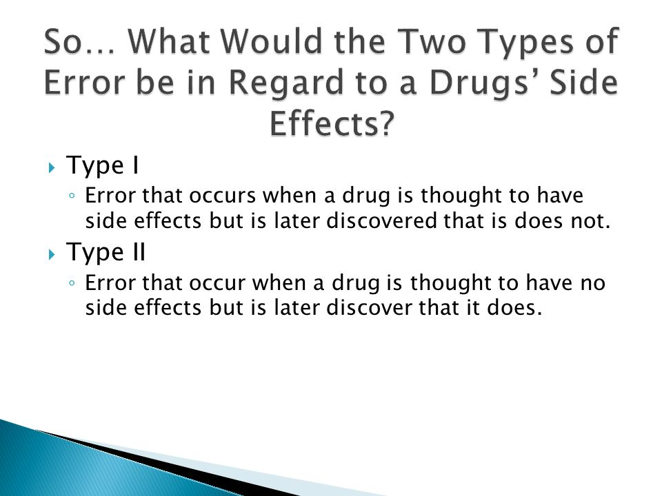  Type I ◦ Error that occurs when a drug is thought to have side effects but is later discovered that is does not.