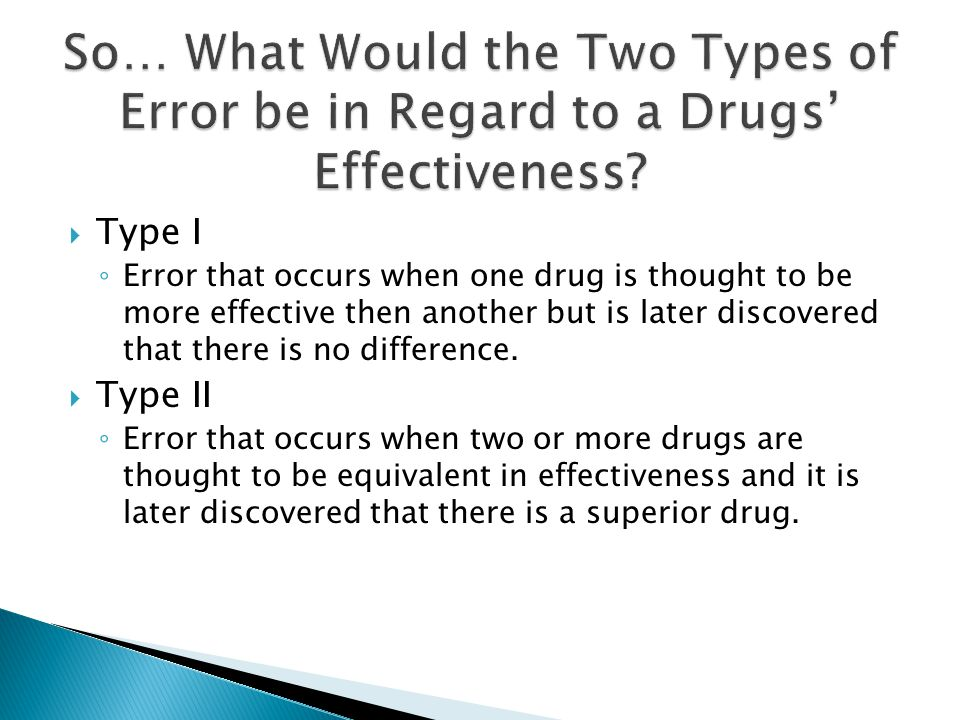 TType II Error ◦E◦Error that occur when a drug is thought to have no positive side-effects/benefits but is later discover that it does.