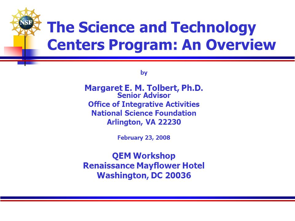 The Science and Technology Centers Program: An Overview by Margaret E. M. Tolbert, Ph.D. Senior Advisor Office of Integrative Activities National Scie