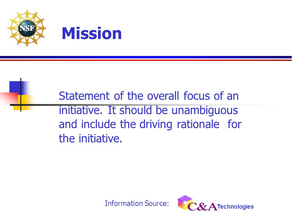 Statement of the overall focus of an initiative. It should be unambiguous and include the driving rationale for the initiative. Mission Information So