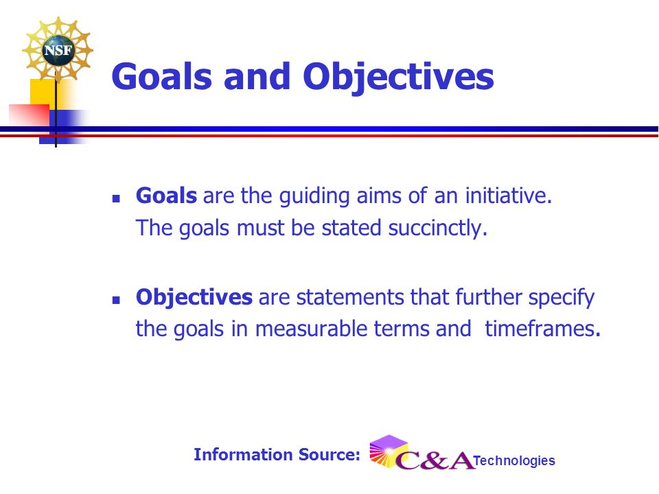 Goals are the guiding aims of an initiative. The goals must be stated succinctly. Objectives are statements that further specify the goals in measurab