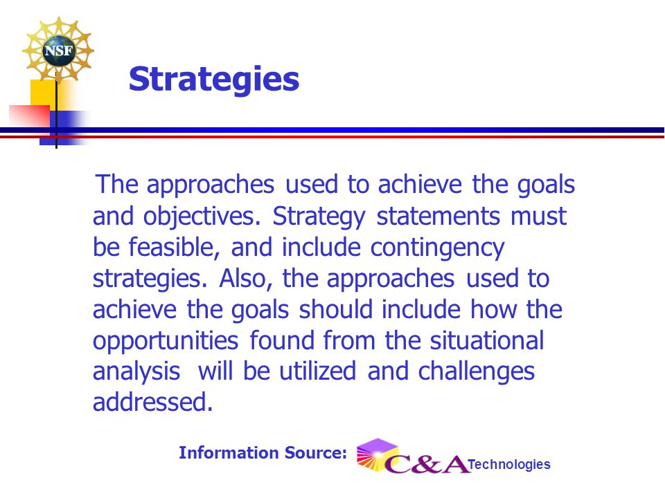Strategies The approaches used to achieve the goals and objectives. Strategy statements must be feasible, and include contingency strategies. Also, th