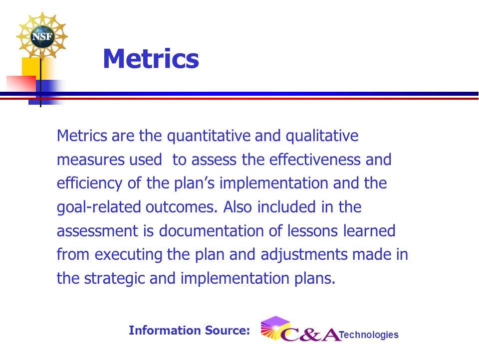 Metrics Metrics are the quantitative and qualitative measures used to assess the effectiveness and efficiency of the plan's implementation and the goa