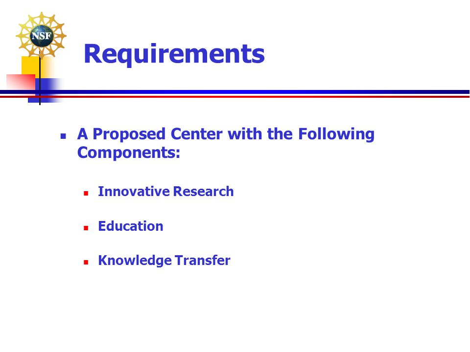 Requirements A Proposed Center with the Following Components: Innovative Research Education Knowledge Transfer