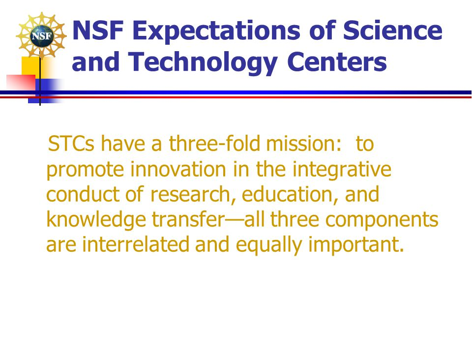 NSF Expectations of Science and Technology Centers STCs have a three-fold mission: to promote innovation in the integrative conduct of research, educa