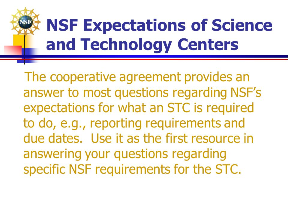NSF Expectations of Science and Technology Centers The cooperative agreement provides an answer to most questions regarding NSF's expectations for wha