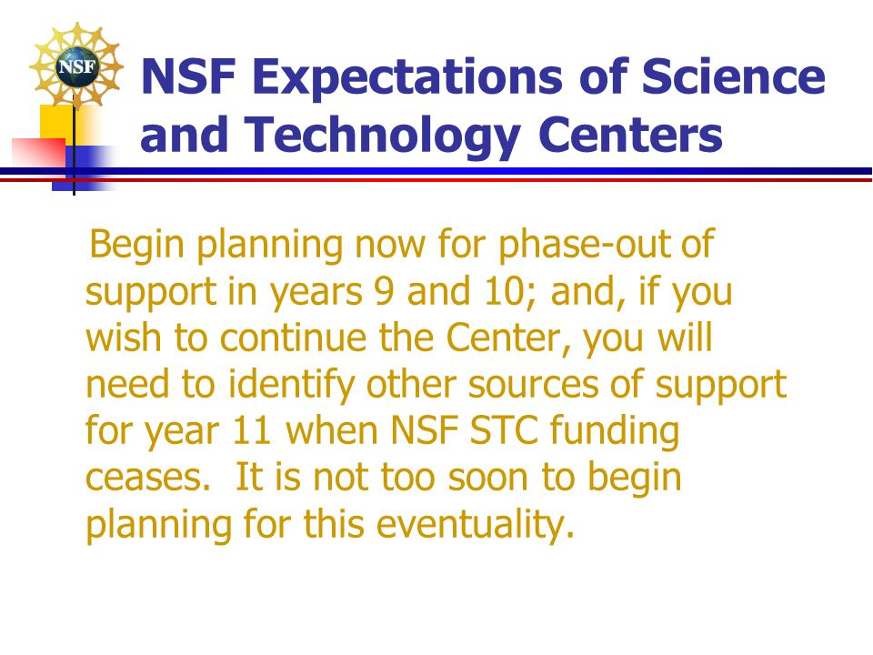 NSF Expectations of Science and Technology Centers Begin planning now for phase-out of support in years 9 and 10; and, if you wish to continue the Cen
