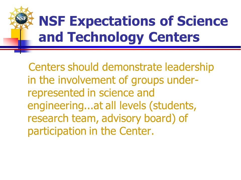 NSF Expectations of Science and Technology Centers Centers should demonstrate leadership in the involvement of groups under- represented in science an
