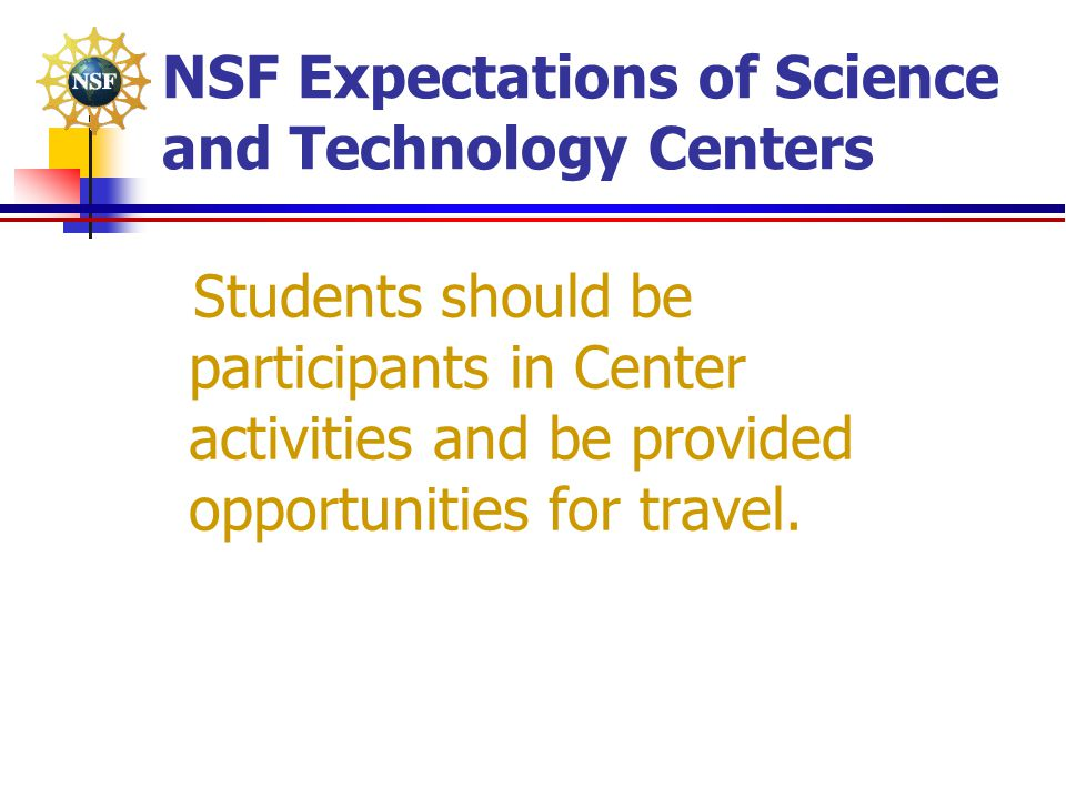 NSF Expectations of Science and Technology Centers Students should be participants in Center activities and be provided opportunities for travel.
