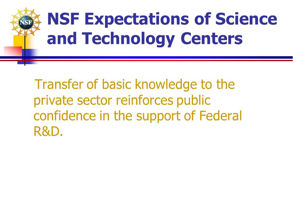 NSF Expectations of Science and Technology Centers Transfer of basic knowledge to the private sector reinforces public confidence in the support of Fe