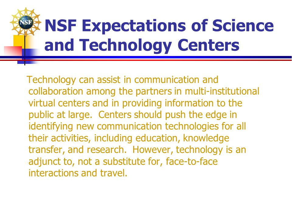 NSF Expectations of Science and Technology Centers Technology can assist in communication and collaboration among the partners in multi-institutional