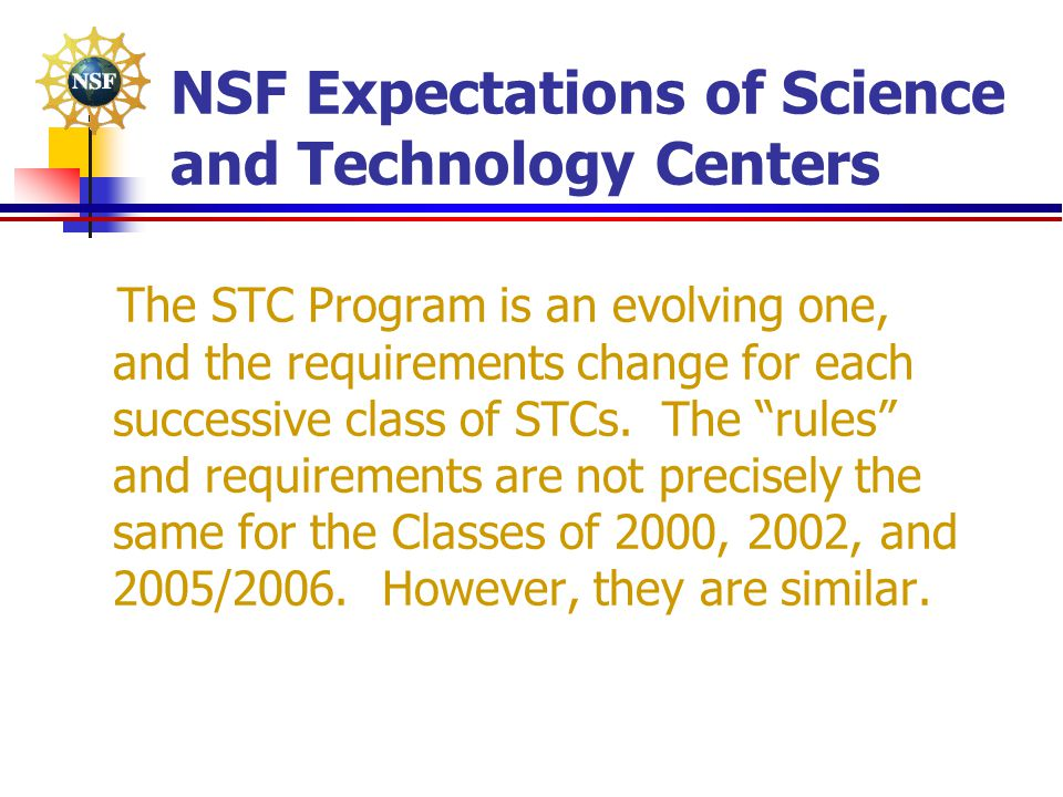 NSF Expectations of Science and Technology Centers The STC Program is an evolving one, and the requirements change for each successive class of STCs.