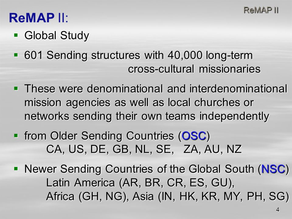 4 ReMAP II ReMAP II  Global Study  601 Sending structures with 40,000 long-term cross-cultural missionaries  These were denominational and interdenominational mission agencies as well as local churches or networks sending their own teams independently  from Older Sending Countries (OSC) CA, US, DE, GB, NL, SE, ZA, AU, NZ  Newer Sending Countries of the Global South (NSC) Latin America (AR, BR, CR, ES, GU), Africa (GH, NG), Asia (IN, HK, KR, MY, PH, SG) ReMAP II:
