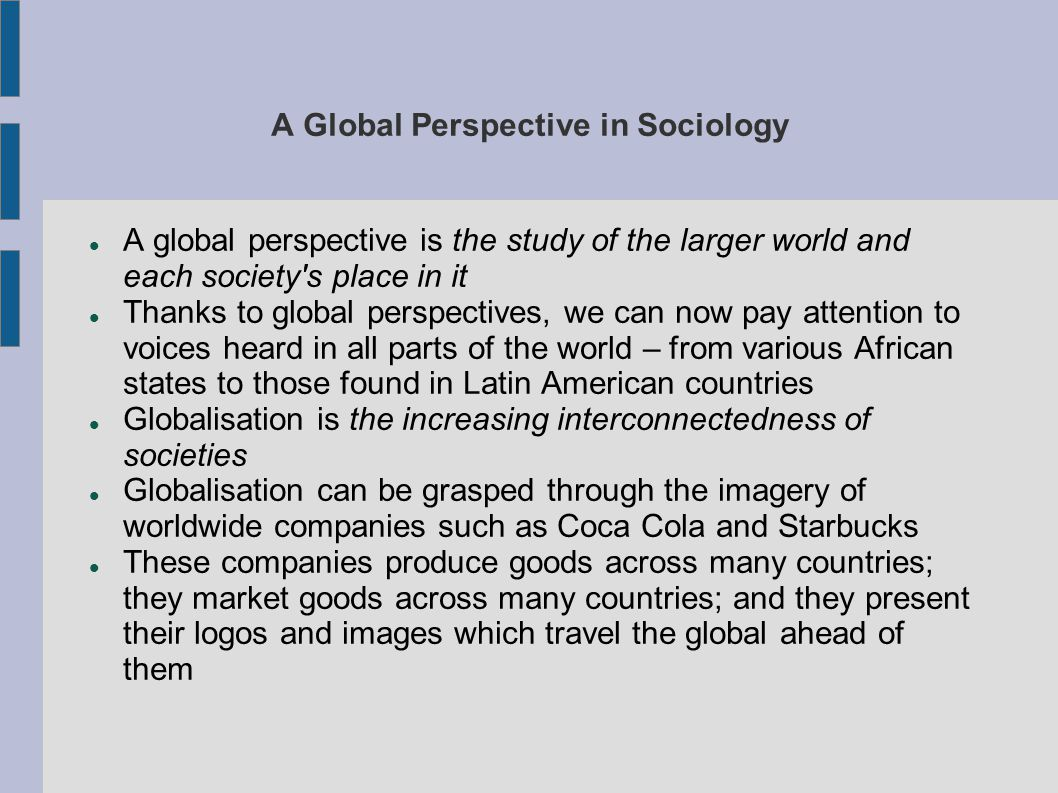 A Global Perspective in Sociology A global perspective is the study of the larger world and each society s place in it Thanks to global perspectives, we can now pay attention to voices heard in all parts of the world – from various African states to those found in Latin American countries Globalisation is the increasing interconnectedness of societies Globalisation can be grasped through the imagery of worldwide companies such as Coca Cola and Starbucks These companies produce goods across many countries; they market goods across many countries; and they present their logos and images which travel the global ahead of them