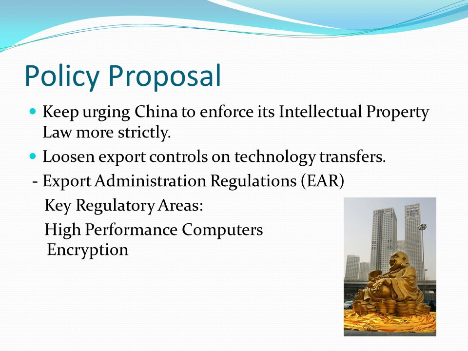 Policy Proposal Keep urging China to enforce its Intellectual Property Law more strictly.