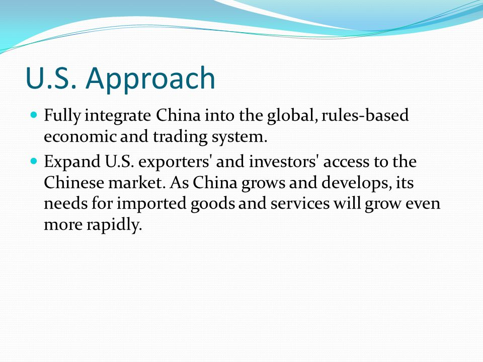 U.S. Approach Fully integrate China into the global, rules-based economic and trading system.
