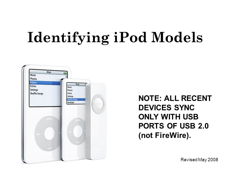 Identifying iPod Models NOTE: ALL RECENT DEVICES SYNC ONLY WITH USB PORTS OF USB 2.0 (not FireWire).