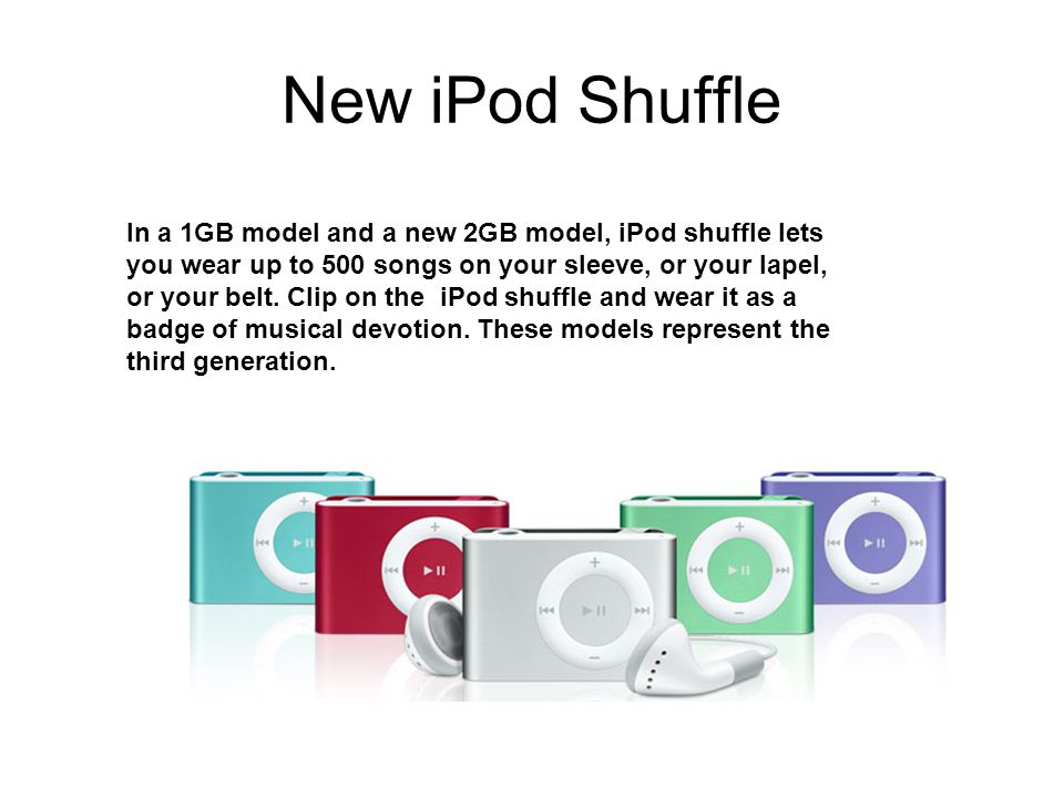 New iPod Shuffle In a 1GB model and a new 2GB model, iPod shuffle lets you wear up to 500 songs on your sleeve, or your lapel, or your belt.