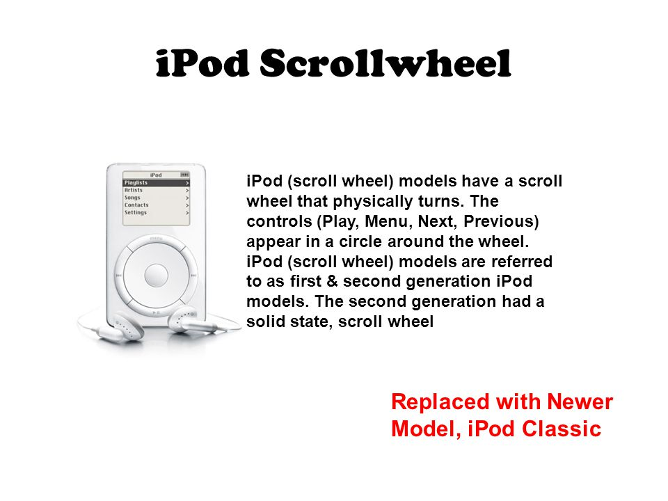 iPod Scrollwheel iPod (scroll wheel) models have a scroll wheel that physically turns.