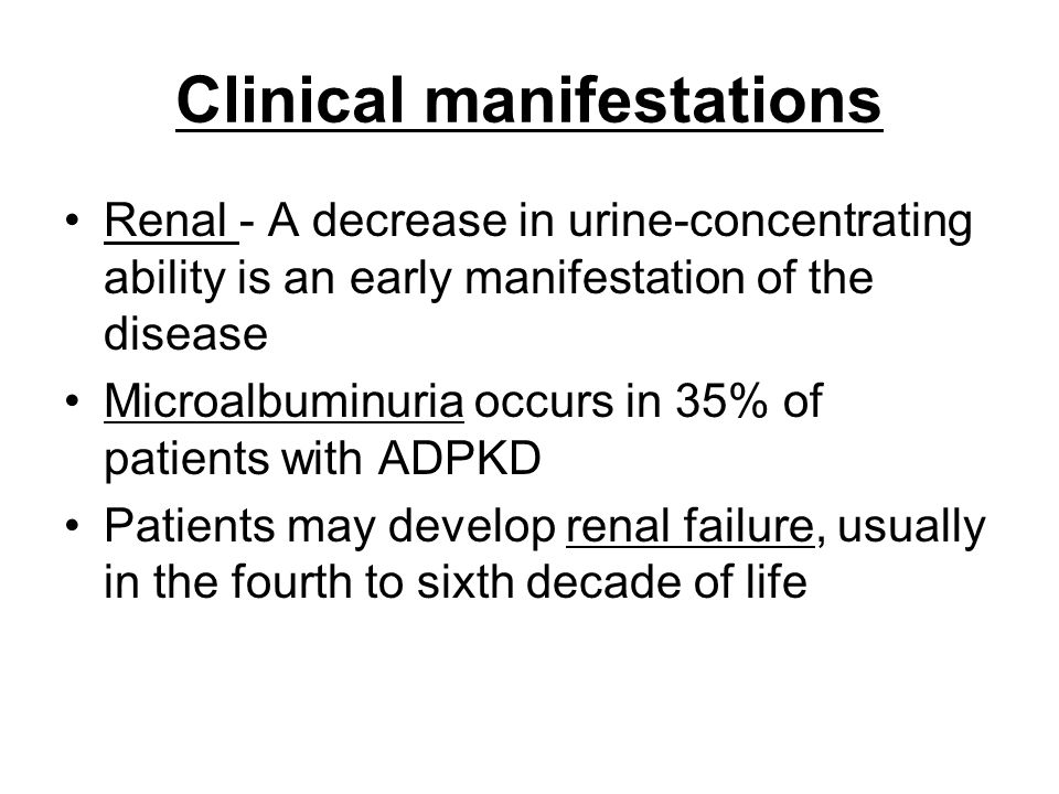 Clinical manifestations Renal - A decrease in urine-concentrating ability is an early manifestation of the disease Microalbuminuria occurs in 35% of patients with ADPKD Patients may develop renal failure, usually in the fourth to sixth decade of life