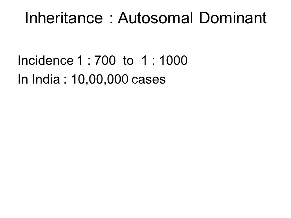 Inheritance : Autosomal Dominant Incidence 1 : 700 to 1 : 1000 In India : 10,00,000 cases