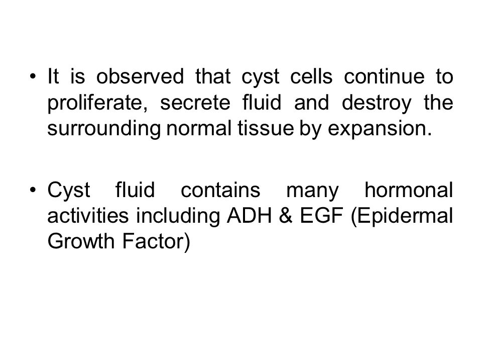 It is observed that cyst cells continue to proliferate, secrete fluid and destroy the surrounding normal tissue by expansion.