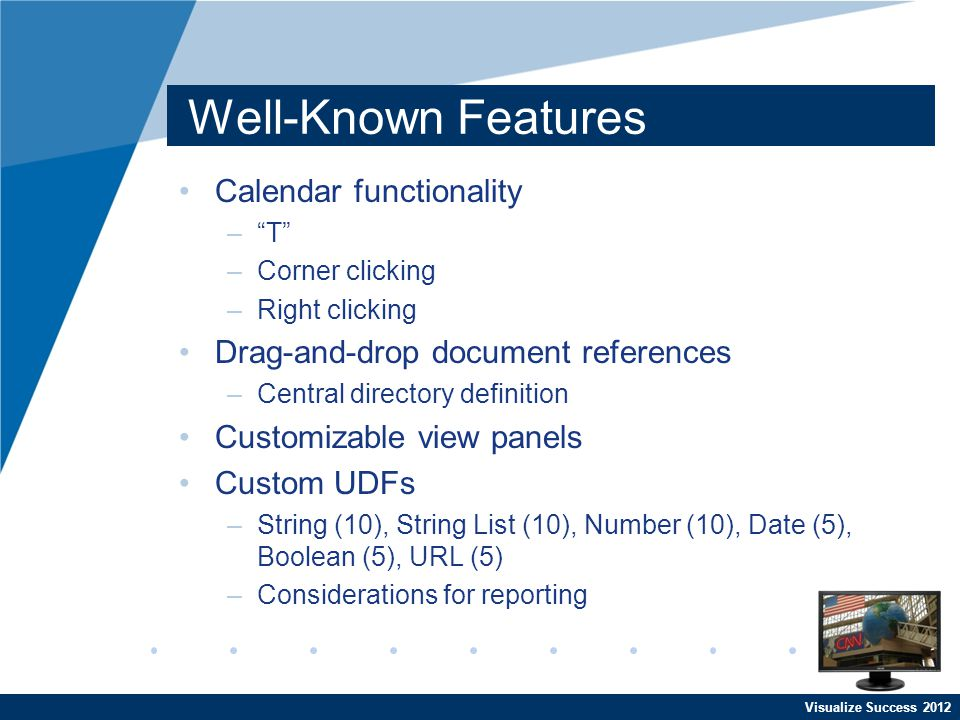 Visualize Success 2012 Well-Known Features Search capabilities –Dynamic filtering –Export to Excel –Save queries –Open for Edit Language forms Macros –OnLoad, OnNew, OnSave, OnAfterSave –Can do just about anything