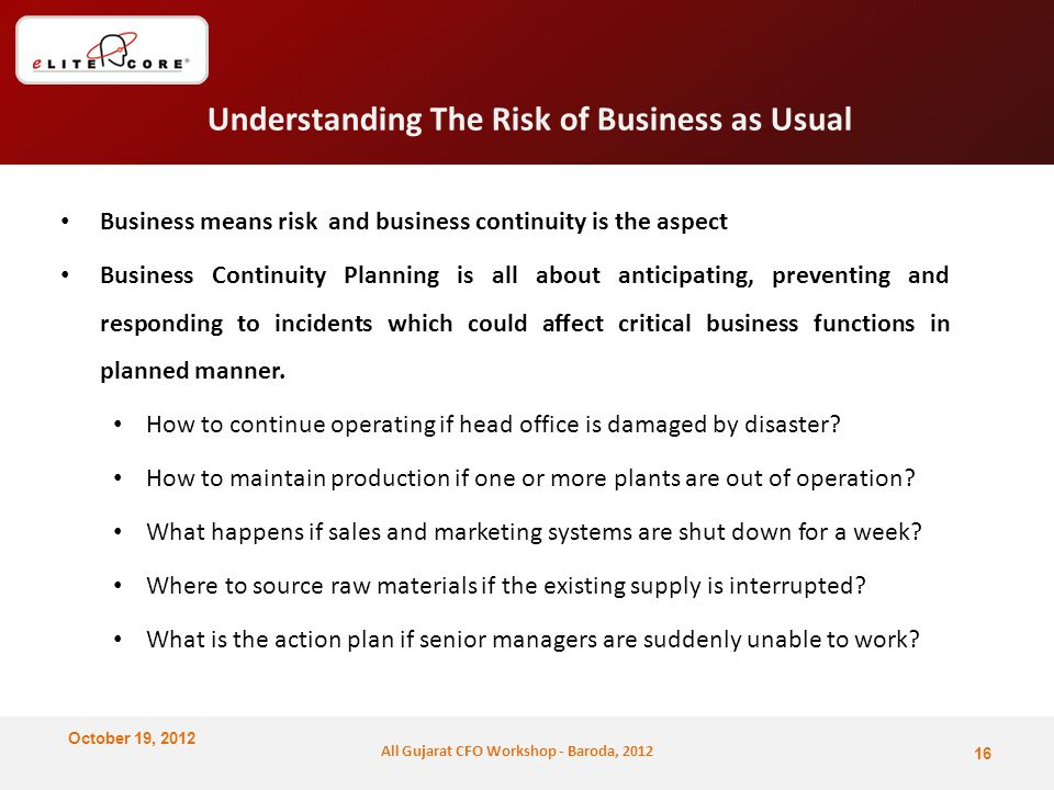 October 19, 2012 All Gujarat CFO Workshop - Baroda, 2012 Understanding The Risk of Business as Usual Business means risk and business continuity is the aspect Business Continuity Planning is all about anticipating, preventing and responding to incidents which could affect critical business functions in planned manner.