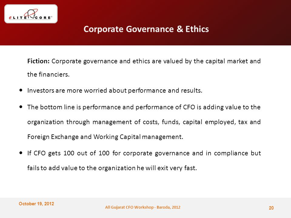 October 19, 2012 All Gujarat CFO Workshop - Baroda, 2012 Corporate Governance & Ethics Fiction: Corporate governance and ethics are valued by the capital market and the financiers.