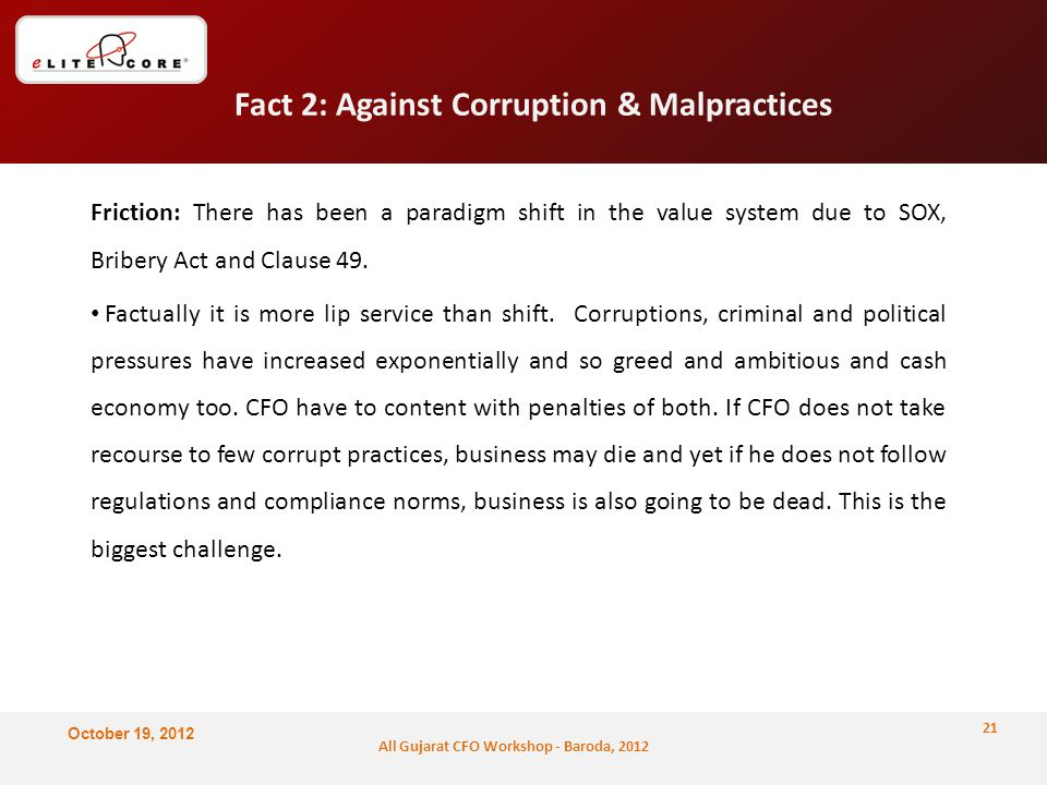 October 19, 2012 All Gujarat CFO Workshop - Baroda, 2012 Fact 2: Against Corruption & Malpractices Friction: There has been a paradigm shift in the value system due to SOX, Bribery Act and Clause 49.