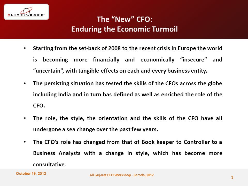 October 19, 2012 All Gujarat CFO Workshop - Baroda, 2012 The New CFO: Enduring the Economic Turmoil Starting from the set-back of 2008 to the recent crisis in Europe the world is becoming more financially and economically insecure and uncertain , with tangible effects on each and every business entity.