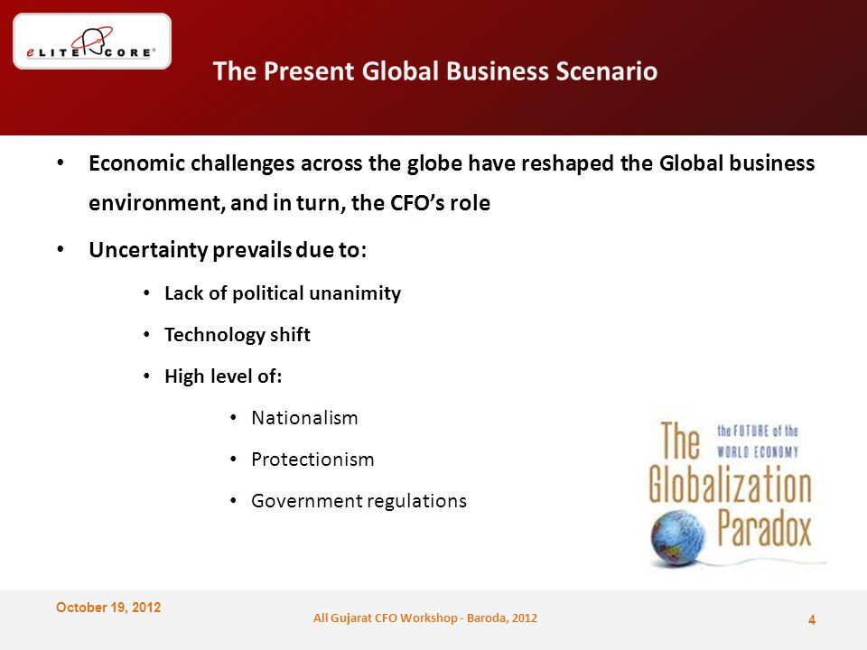October 19, 2012 All Gujarat CFO Workshop - Baroda, 2012 The Present Global Business Scenario Economic challenges across the globe have reshaped the Global business environment, and in turn, the CFO's role Uncertainty prevails due to: Lack of political unanimity Technology shift High level of: Nationalism Protectionism Government regulations 4