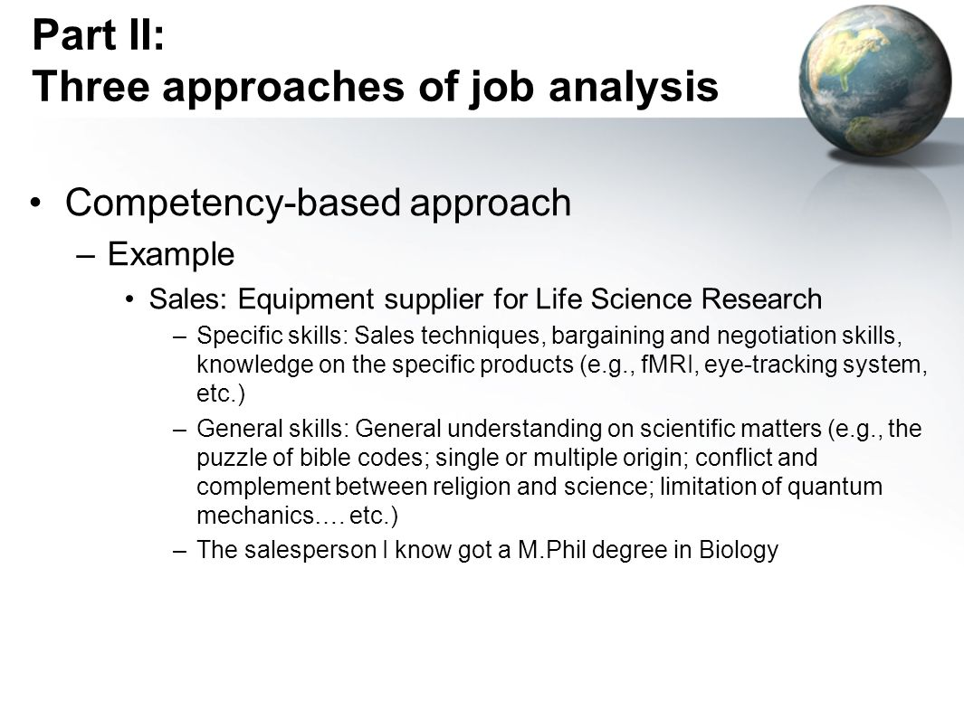 Part II: Three approaches of job analysis Competency-based approach –Example Sales: Equipment supplier for Life Science Research –Specific skills: Sales techniques, bargaining and negotiation skills, knowledge on the specific products (e.g., fMRI, eye-tracking system, etc.) –General skills: General understanding on scientific matters (e.g., the puzzle of bible codes; single or multiple origin; conflict and complement between religion and science; limitation of quantum mechanics….