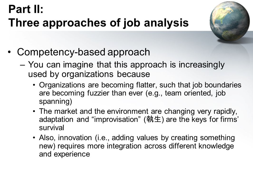 Part II: Three approaches of job analysis Competency-based approach –You can imagine that this approach is increasingly used by organizations because Organizations are becoming flatter, such that job boundaries are becoming fuzzier than ever (e.g., team oriented, job spanning) The market and the environment are changing very rapidly, adaptation and improvisation ( 執生 ) are the keys for firms' survival Also, innovation (i.e., adding values by creating something new) requires more integration across different knowledge and experience