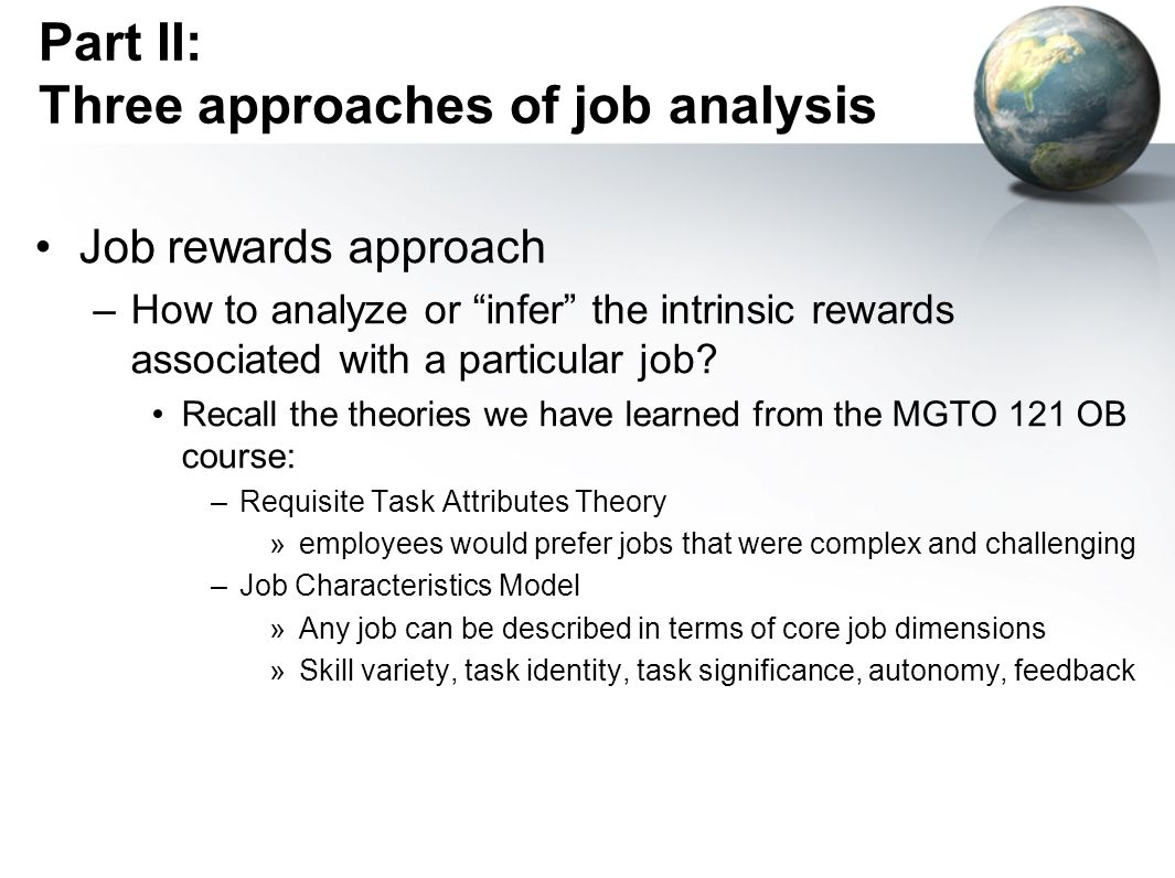 Part II: Three approaches of job analysis Job rewards approach –How to analyze or infer the intrinsic rewards associated with a particular job.