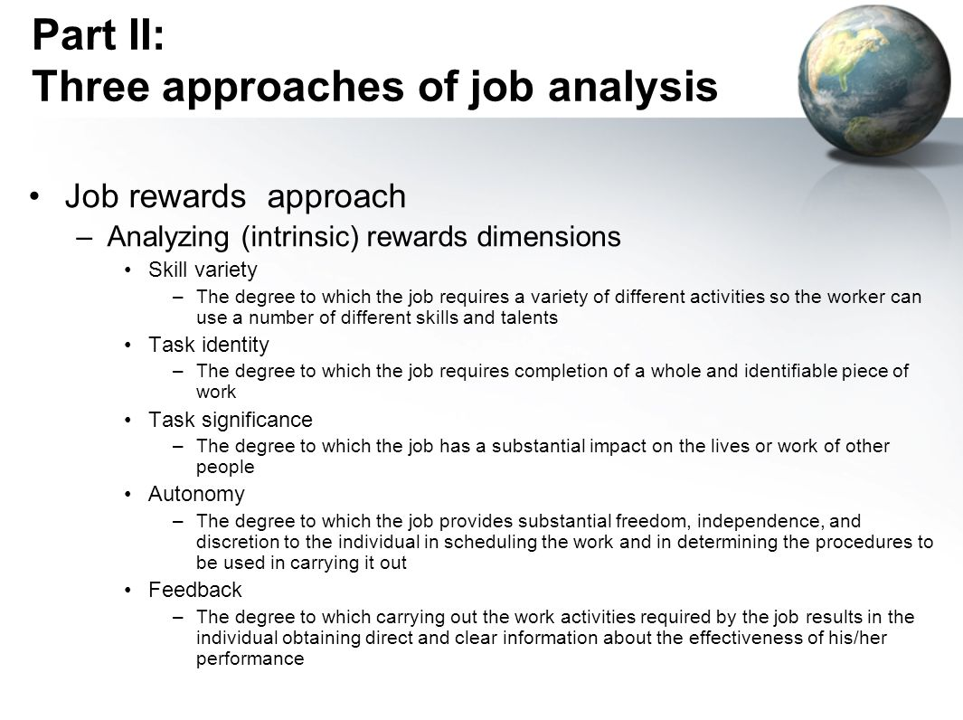 Part II: Three approaches of job analysis Job rewards approach –Analyzing (intrinsic) rewards dimensions Skill variety –The degree to which the job requires a variety of different activities so the worker can use a number of different skills and talents Task identity –The degree to which the job requires completion of a whole and identifiable piece of work Task significance –The degree to which the job has a substantial impact on the lives or work of other people Autonomy –The degree to which the job provides substantial freedom, independence, and discretion to the individual in scheduling the work and in determining the procedures to be used in carrying it out Feedback –The degree to which carrying out the work activities required by the job results in the individual obtaining direct and clear information about the effectiveness of his/her performance