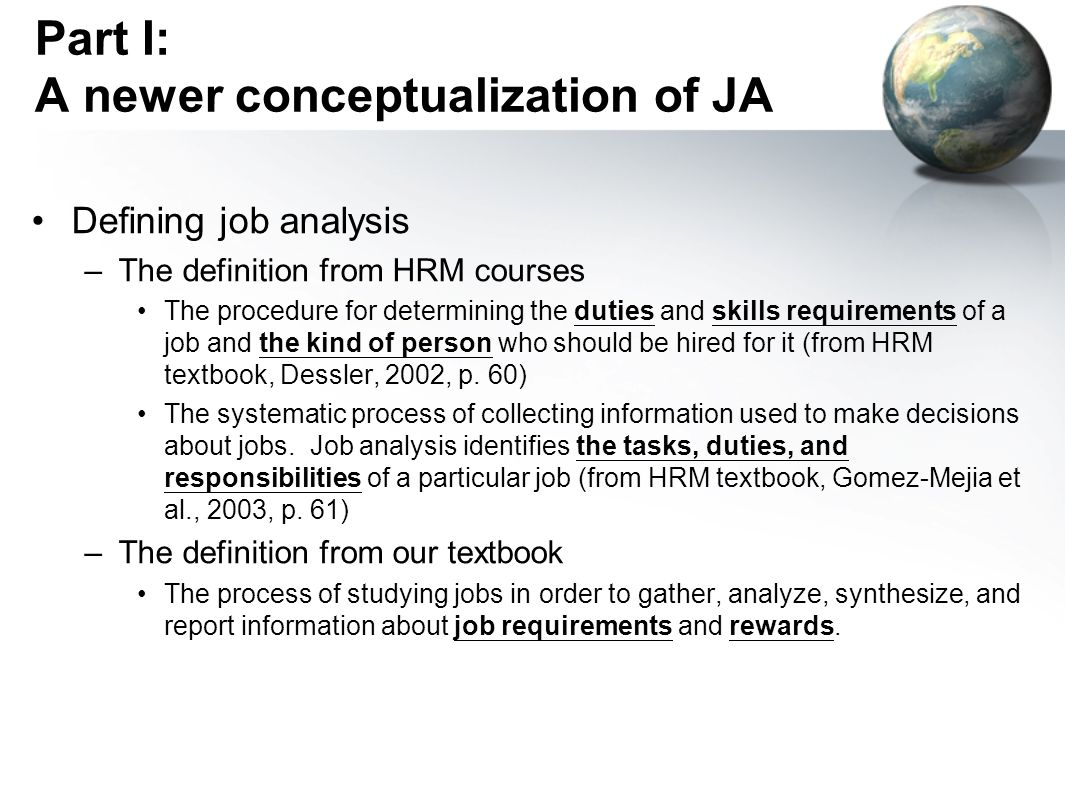 Part I: A newer conceptualization of JA Defining job analysis –The definition from HRM courses The procedure for determining the duties and skills requirements of a job and the kind of person who should be hired for it (from HRM textbook, Dessler, 2002, p.