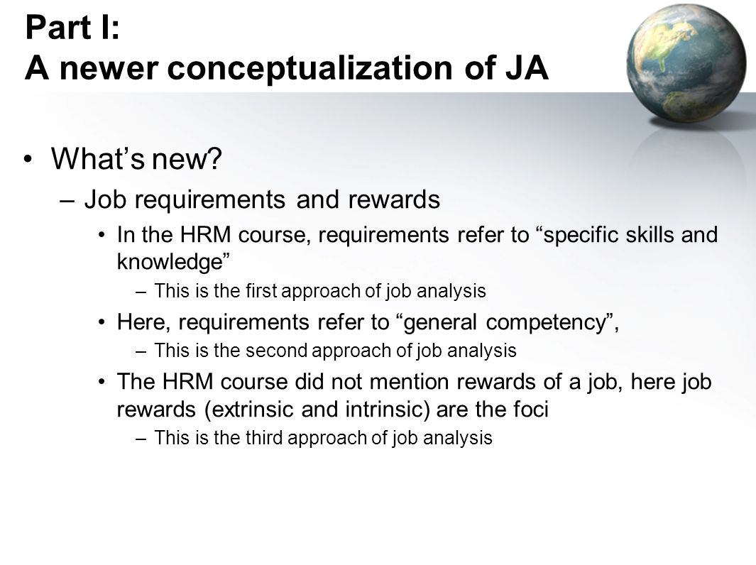 Part I: A newer conceptualization of JA Job Analysis Job requirements approach Specific tasks for a job Specific KSAOs for a job Job context The previous conceptualization