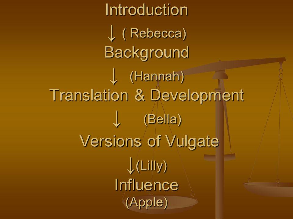 Introduction ↓ ( Rebecca) Background ↓ (Hannah) Translation & Development ↓ (Bella) Versions of Vulgate ↓ (Lilly) Influence (Apple)