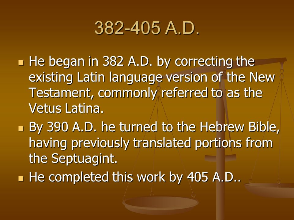 382-405 A.D. He began in 382 A.D. by correcting the existing Latin language version of the New Testament, commonly referred to as the Vetus Latina. He
