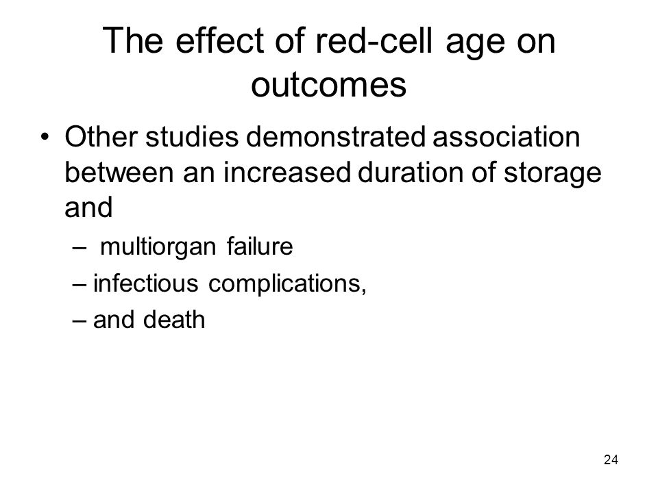 24 The effect of red-cell age on outcomes Other studies demonstrated association between an increased duration of storage and – multiorgan failure –infectious complications, –and death