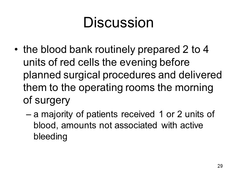 29 Discussion the blood bank routinely prepared 2 to 4 units of red cells the evening before planned surgical procedures and delivered them to the operating rooms the morning of surgery –a majority of patients received 1 or 2 units of blood, amounts not associated with active bleeding