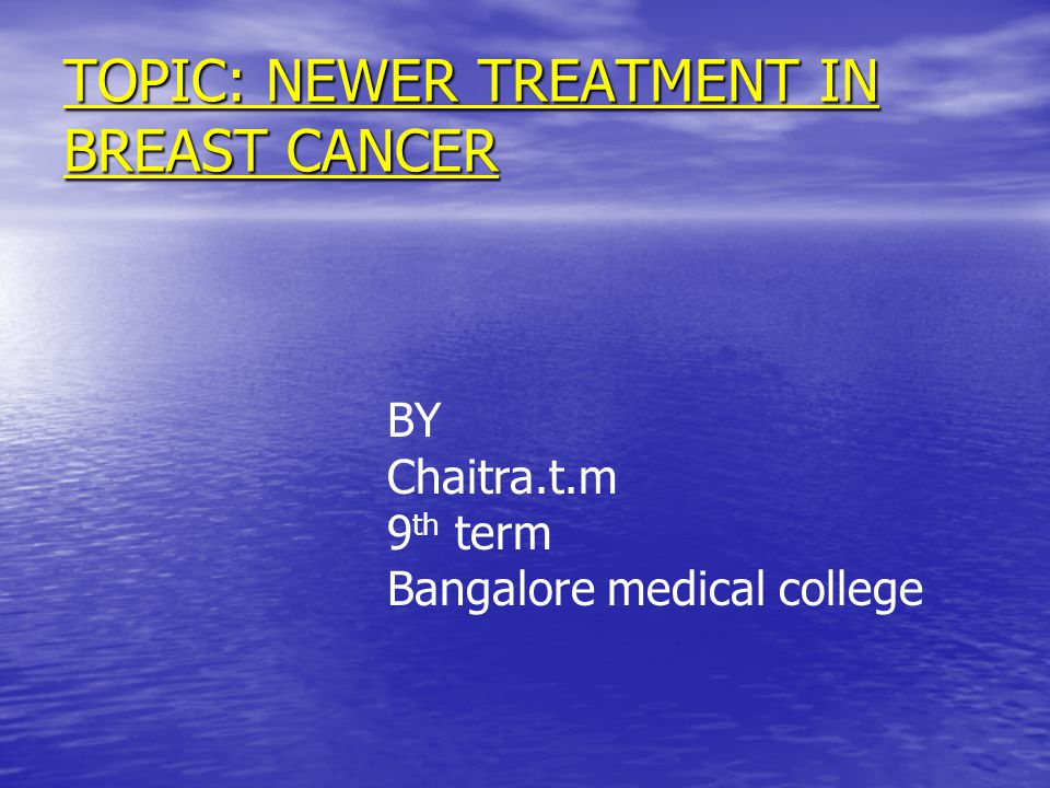 TOPIC: NEWER TREATMENT IN BREAST CANCER BY Chaitra.t.m 9 th term Bangalore medical college