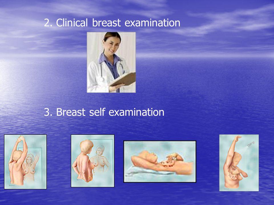 2. Clinical breast examination 3. Breast self examination
