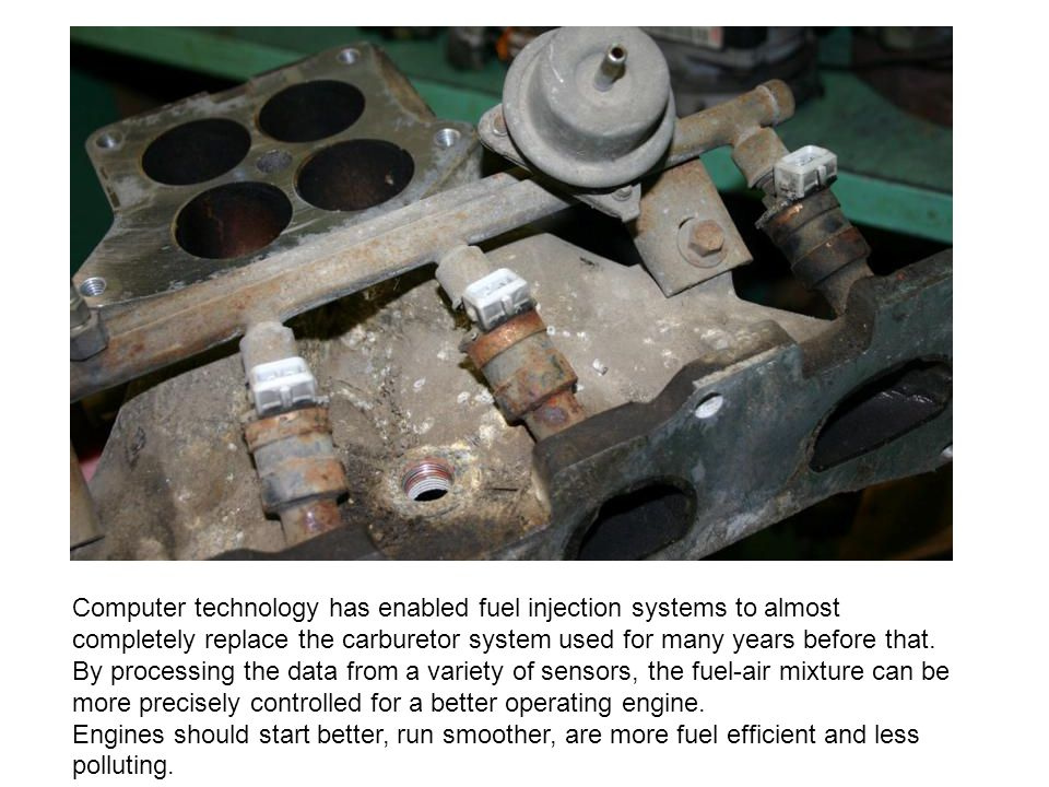 Computer technology has enabled fuel injection systems to almost completely replace the carburetor system used for many years before that. By processi