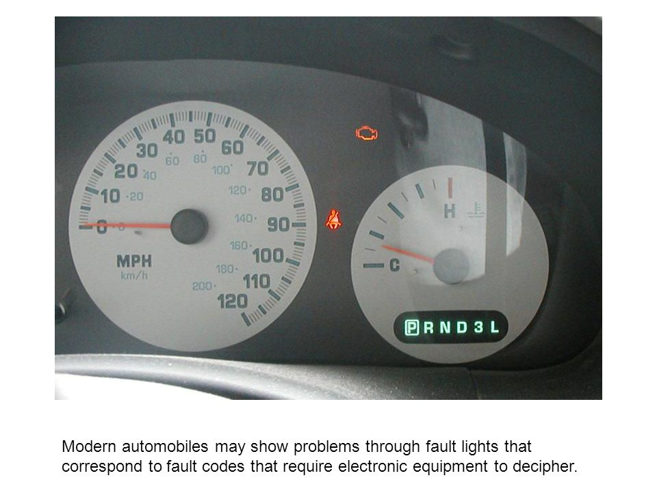 Modern automobiles may show problems through fault lights that correspond to fault codes that require electronic equipment to decipher.
