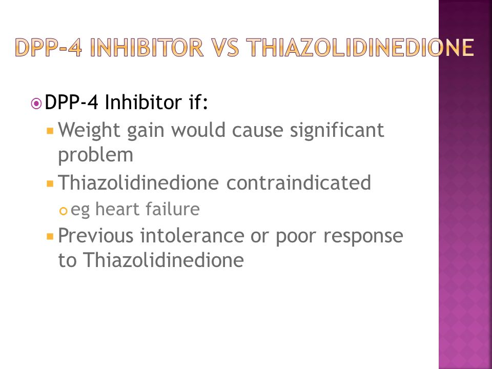  DPP-4 Inhibitor if:  Weight gain would cause significant problem  Thiazolidinedione contraindicated eg heart failure  Previous intolerance or poor response to Thiazolidinedione