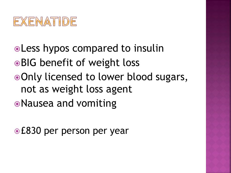  Less hypos compared to insulin  BIG benefit of weight loss  Only licensed to lower blood sugars, not as weight loss agent  Nausea and vomiting  £830 per person per year