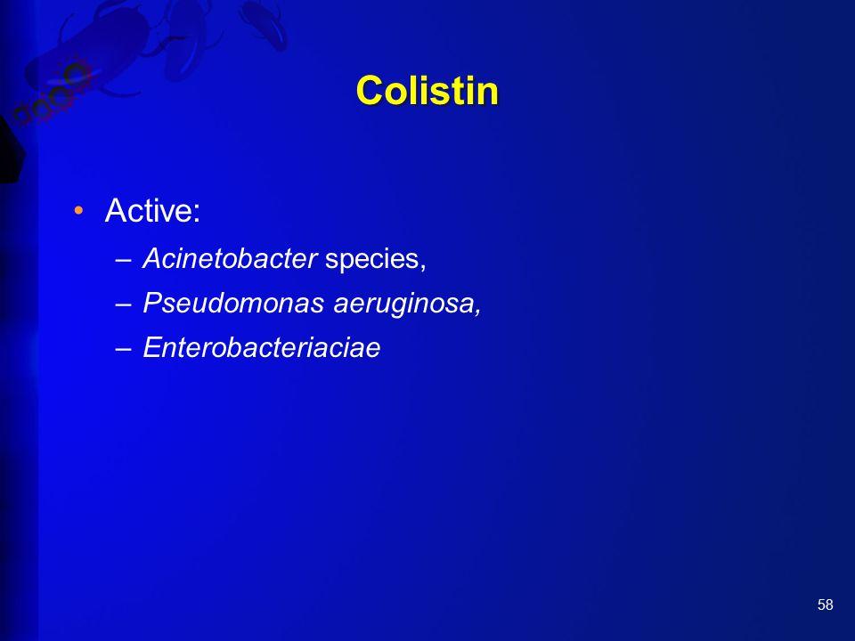 58 Colistin Active: –Acinetobacter species, –Pseudomonas aeruginosa, –Enterobacteriaciae